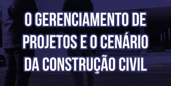 O GERENCIAMENTO DE PROJETOS E O CENÁRIO DA CONSTRUÇÃO CIVIL