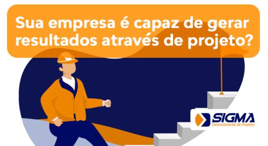Sua empresa é capaz de gerar resultados através de projetos?